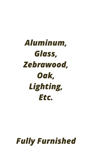 Aluminum, Glass,  Zebrawood, Oak,  Lighting, Etc.    Fully Furnished